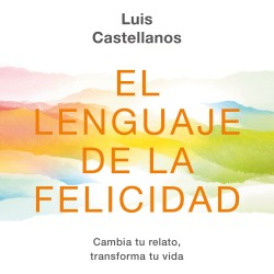 El lenguaje de la felicidad - Luis Castellanos | Planeta de Libros