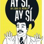 ¡Ay sí, ay sí, un tomo de memes! – Mario Flores | Descargar PDF