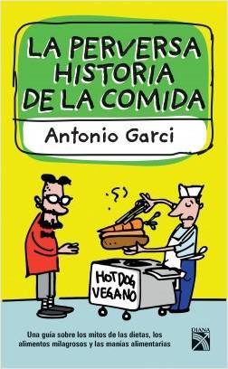 La perversa historia de la comida - Antonio Garci | Planeta de Libros