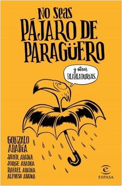 No seas pájaro de paragüero - Gonzalo Abadía, Javier Abadía, Jorge Abadía, Rafael Abadía, Alfonso Abadía | Planeta de Libros