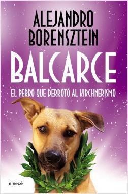 Balcarce, el perro que derrotó al Kirchnerismo - Alejandro Borensztein   Planeta de Libros