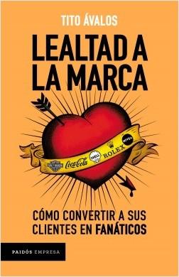 Lealtad a la marca - Tito Ávalos | Planeta de Libros