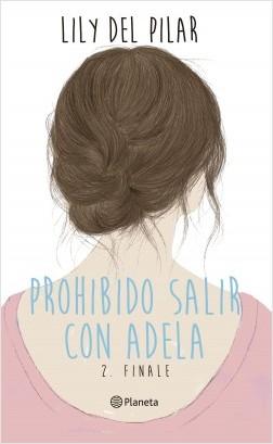 Prohibido salir con Adela 2. Finale - Lily Del Pilar   Planeta de Libros