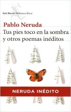 Tus pies toco en la sombra y otros poemas inéditos - Pablo Neruda | Planeta de Libros