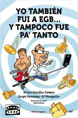 Yo también fui a EGB... y tampoco fue para tanto - Arturo González-Campos,Sergio Fernández «El Monaguillo» | Planeta de Libros