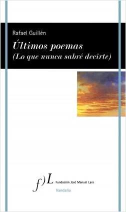 Últimos poemas (Lo que nunca sabré decirte) - Rafael Guillén | Planeta de Libros