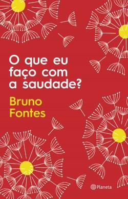 O que eu faço com a saudade? - Bruno Fontes | Planeta de Libros