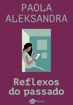 Reflexos do passado – Paola Aleksandra | Descargar PDF