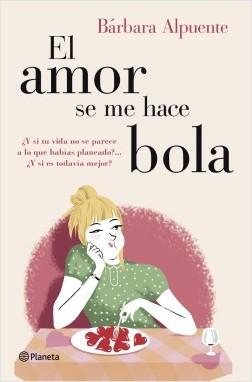 El amor se me hace bola - Bárbara Alpuente | Planeta de Libros