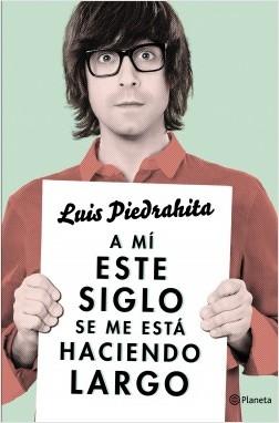 A mí este siglo se me está haciendo largo - Luis Piedrahita | Planeta de Libros