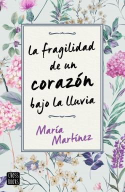 La fragilidad de un corazón bajo la lluvia - María Martínez | Planeta de Libros