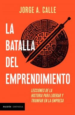 La batalla del emprendimiento - Jorge Calle | Planeta de Libros