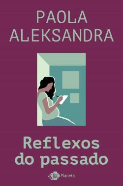Reflexos do passado - Paola Aleksandra | Planeta de Libros