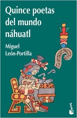 Quince poetas del mundo náhuatl - Miguel León-Portilla | Planeta de Libros