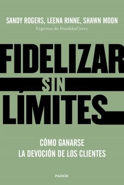 Fidelizar sin límites - Sandy Rogers, Leena Rinne y Shawn Moon | Planeta de Libros
