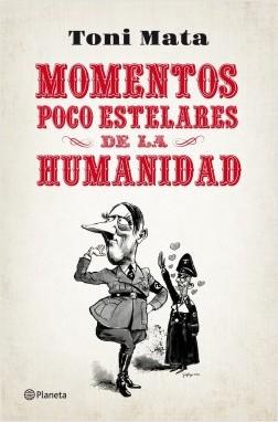 Momentos poco estelares de la humanidad - Toni Mata | Planeta de Libros