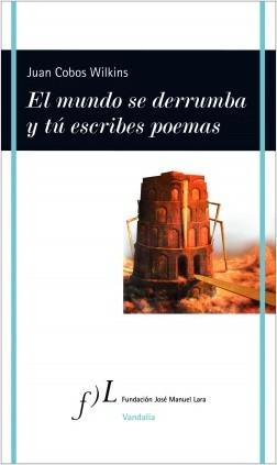 El mundo se derrumba y tú escribes poemas - Juan Cobos Wilkins | Planeta de Libros
