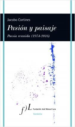 Pasión y paisaje (Poesía reunida, 1974-2016) - Jacobo Cortines | Planeta de Libros
