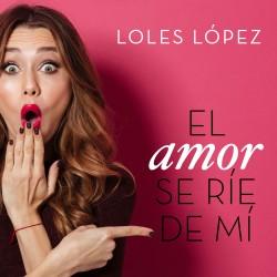 El amor se ríe de mí - Loles López | Planeta de Libros