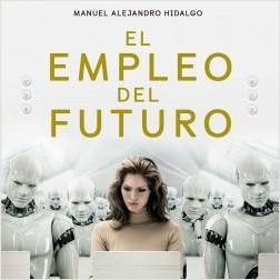 El empleo del futuro - Manuel Alejandro Hidalgo | Planeta de Libros