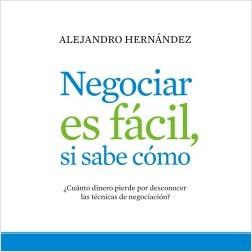 Negociar es fácil, si sabe cómo - Alejandro Hernández | Planeta de Libros