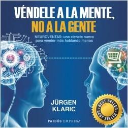 Véndele a la mente, no a la gente - Jürgen Klaric | Planeta de Libros