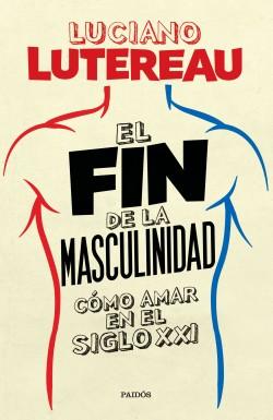 El fin de la masculinidad - Luciano Lutereau | Planeta de Libros