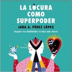 La locura como superpoder - Jara Pérez López   Planeta de Libros