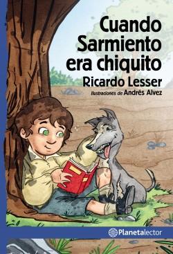 Cuando Sarmiento era chiquito - Ricardo Lesser | Planeta de Libros