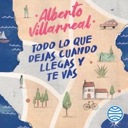 Todo lo que dejas cuando llegas y te vas - Alberto Villarreal | Planeta de Libros