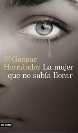 La mujer que no sabía llorar - Gaspar Hernández | Planeta de Libros