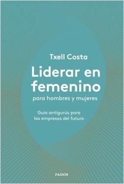 Liderar en femenino para hombres y mujeres - Txell Costa | Planeta de Libros