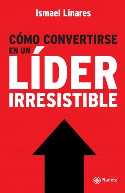 Cómo convertirse en un líder irresistible - Ismael Linares | Planeta de Libros