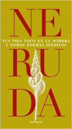 Tus pies toco en la sombra y otros poemas inéditos - Pablo Neruda   Planeta de Libros