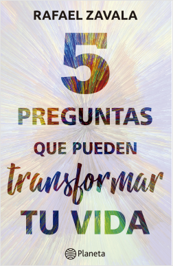 5 preguntas que pueden transformar tu vida - Rafael Zavala | Planeta de Libros