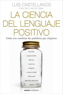 La ciencia del lenguaje positivo - Luis Castellanos,Diana Yoldi,José Luis Hidalgo | Planeta de Libros