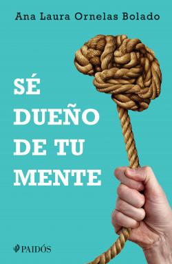 Sé dueño de tu mente - Ana Laura Ornelas Bolado | Planeta de Libros