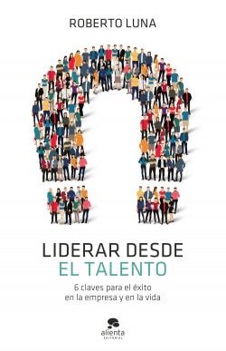 Liderar desde el talento - Roberto Luna Arocas | Planeta de Libros