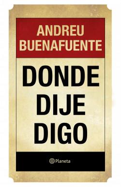 Donde dije digo - Andreu Buenafuente | Planeta de Libros