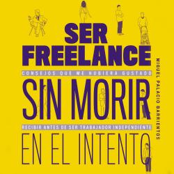 Ser freelance sin morir en el intento - Miguel Palacio Barrientos | Planeta de Libros