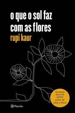 O que o sol faz com as flores - rupi kaur | Planeta de Libros