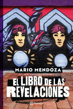 El libro de las revelaciones - Mario Mendoza | Planeta de Libros