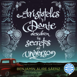 Aristóteles y Dante descubren los secretos del universo - Benjamin Alire Saenz   Planeta de Libros