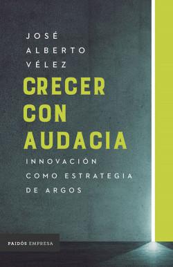 Crecer con audacia - José Alberto Vélez | Planeta de Libros