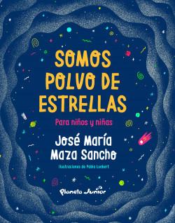 Somos polvo de estrellas para niños y niñas - José Maza | Planeta de Libros