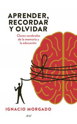 Aprender, recordar y olvidar - Ignacio Morgado | Planeta de Libros