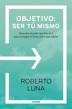 Objetivo: ser tú mismo - Roberto Luna Arocas | Planeta de Libros