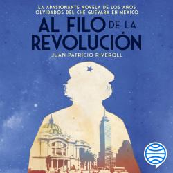 Al filo de la revolución - Juan Patricio Riveroll | Planeta de Libros
