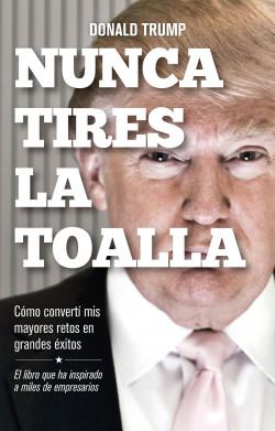 Nunca tires la toalla - Donald Trump | Planeta de Libros