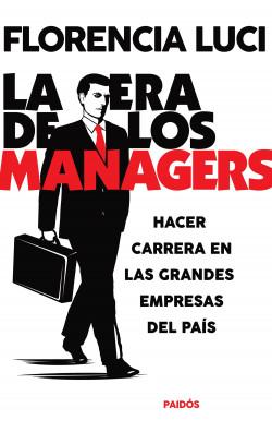 La era de los managers. Hacer carrera en las grandes empresas - Florencia Luci | Planeta de Libros